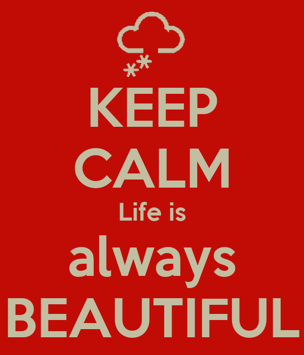 KEEP CALM Life is always BEAUTIFUL