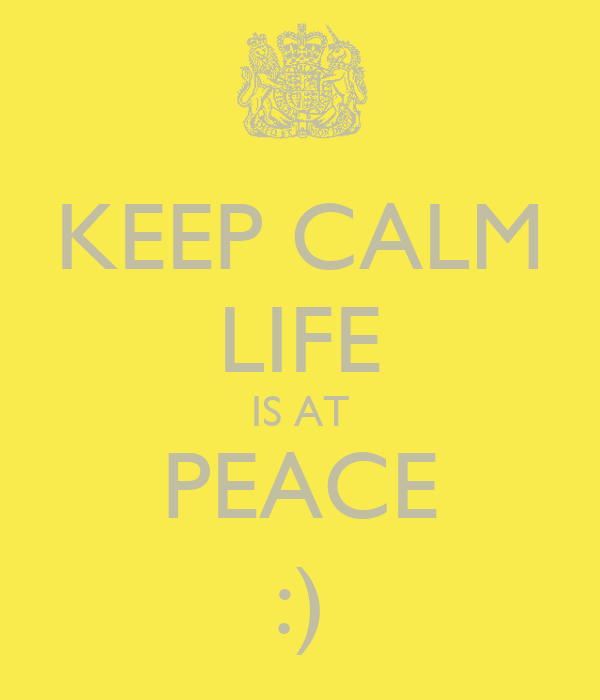 KEEP CALM LIFE IS AT PEACE :)