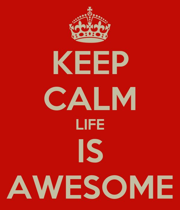 KEEP CALM LIFE IS AWESOME