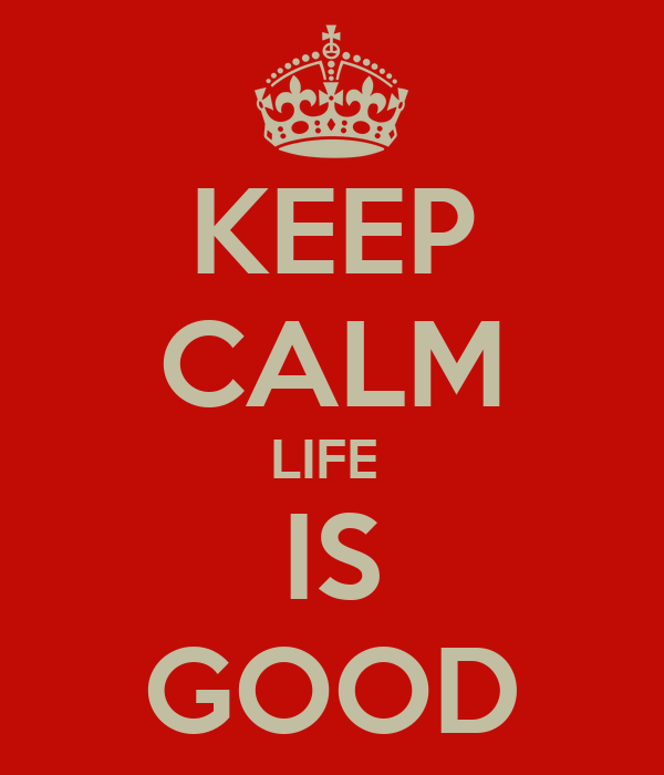 KEEP CALM LIFE   IS  GOOD