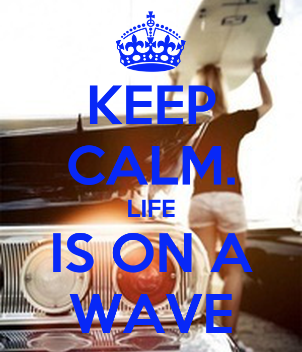 KEEP CALM. LIFE IS ON A WAVE