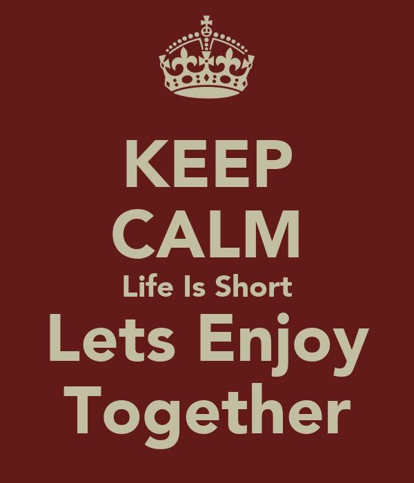 KEEP CALM Life Is Short Lets Enjoy Together