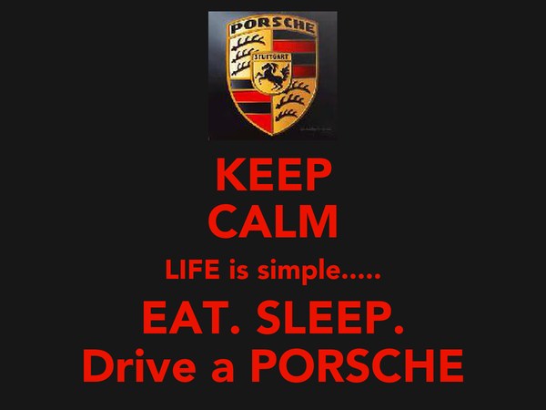 KEEP CALM LIFE is simple..... EAT. SLEEP. Drive a PORSCHE
