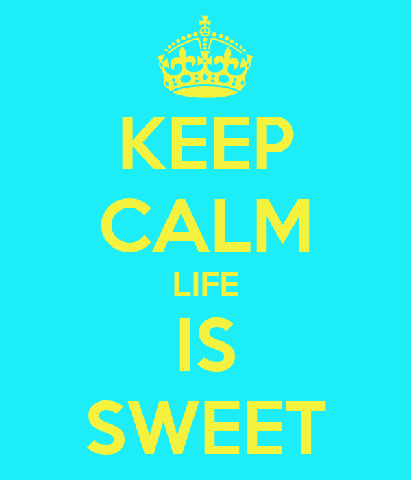 KEEP CALM LIFE IS SWEET
