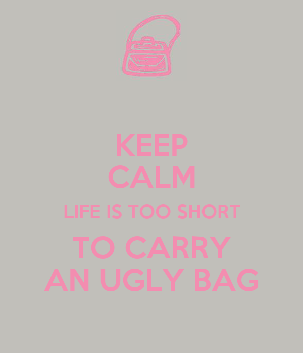 KEEP CALM LIFE IS TOO SHORT TO CARRY AN UGLY BAG