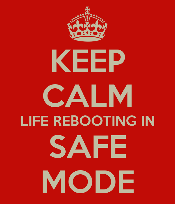 KEEP CALM LIFE REBOOTING IN SAFE MODE