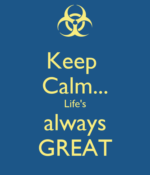 Keep  Calm... Life's always GREAT
