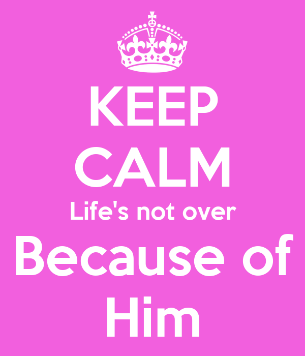KEEP CALM Life's not over Because of Him