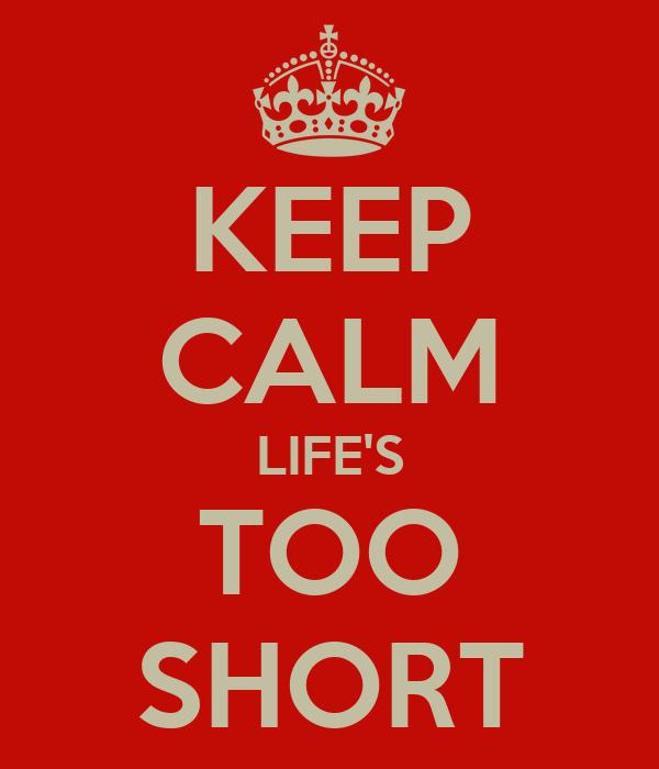 KEEP CALM LIFE'S TOO SHORT