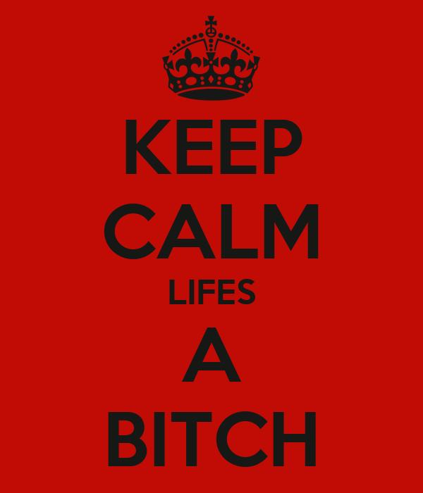 KEEP CALM LIFES A BITCH