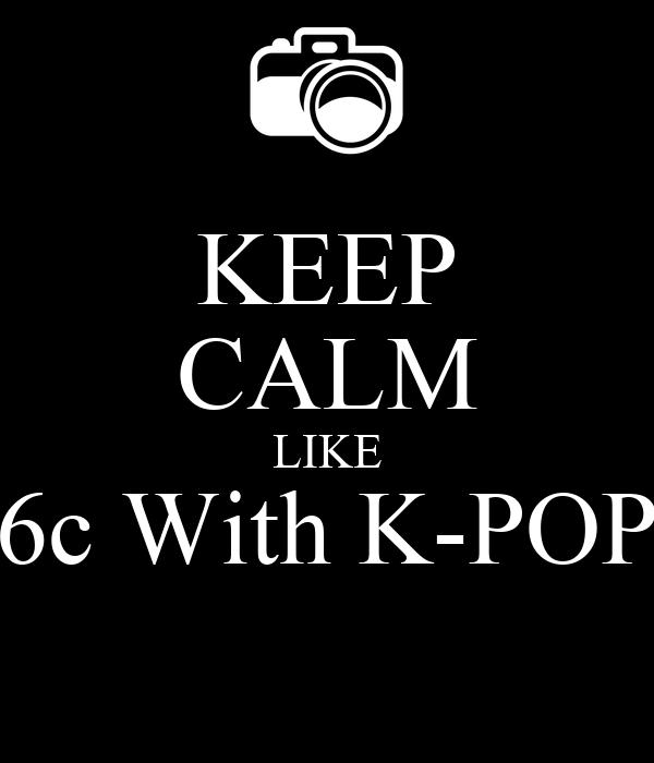 KEEP CALM LIKE 6c With K-POP