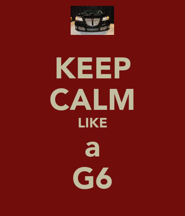 KEEP CALM LIKE a G6