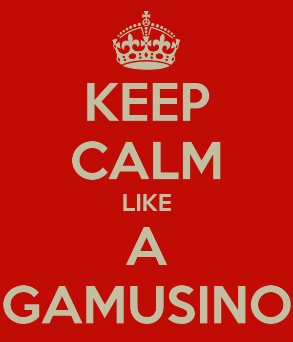 KEEP CALM LIKE A GAMUSINO
