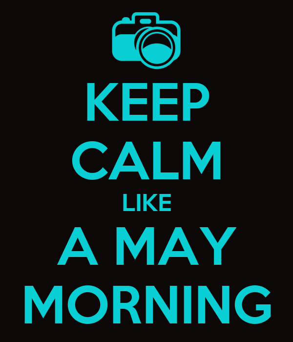 KEEP CALM LIKE A MAY MORNING