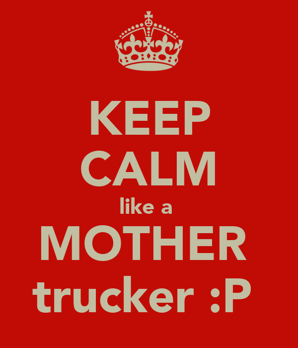 KEEP CALM like a  MOTHER  trucker :P