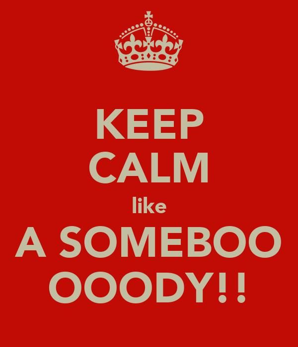KEEP CALM like A SOMEBOO OOODY!!