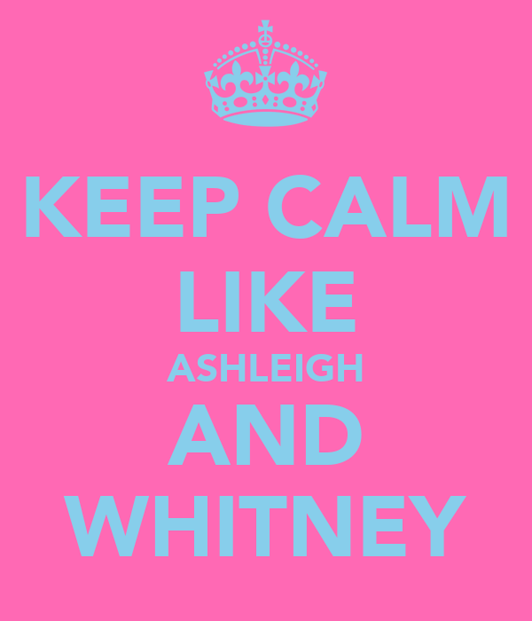 KEEP CALM LIKE ASHLEIGH AND WHITNEY