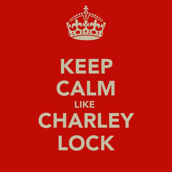 KEEP CALM LIKE  CHARLEY LOCK