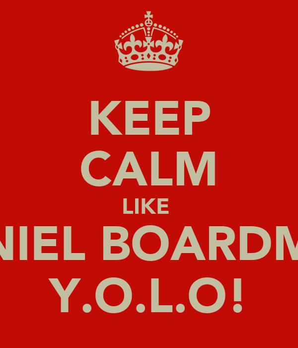 KEEP CALM LIKE  DANIEL BOARDMAN Y.O.L.O!