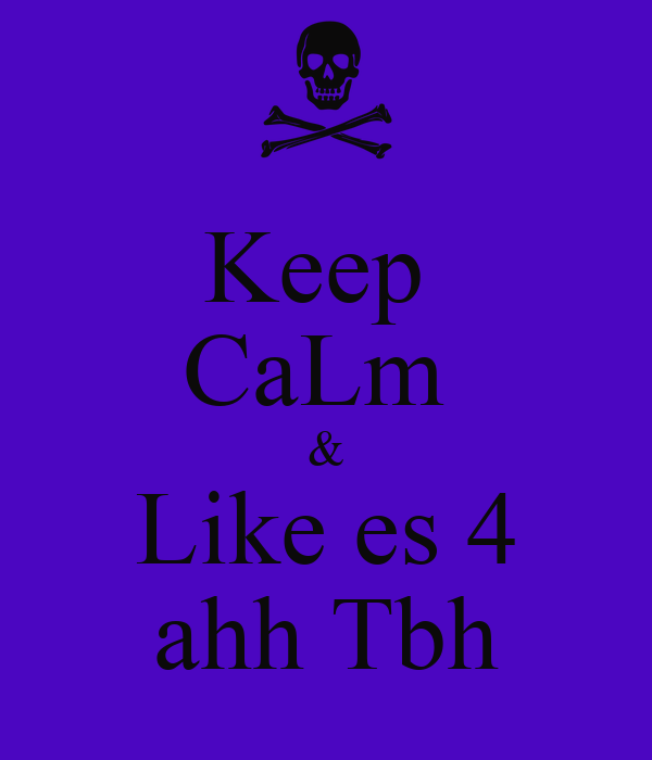 Keep  CaLm  & Like es 4 ahh Tbh