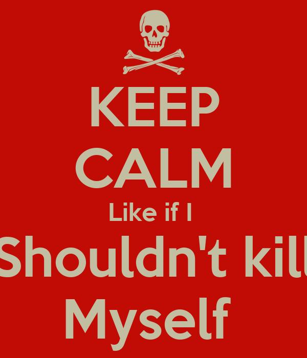 KEEP CALM Like if I  Shouldn't kill Myself