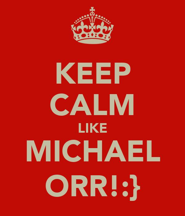 KEEP CALM LIKE MICHAEL ORR!:}