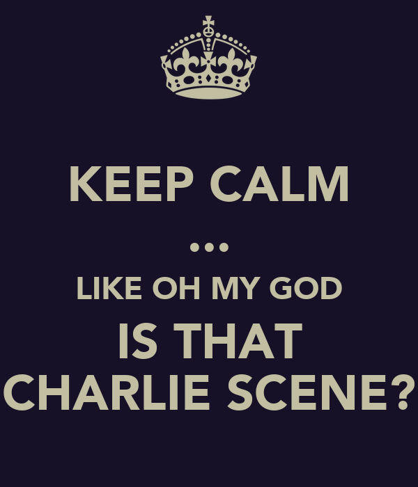 KEEP CALM ... LIKE OH MY GOD IS THAT CHARLIE SCENE?