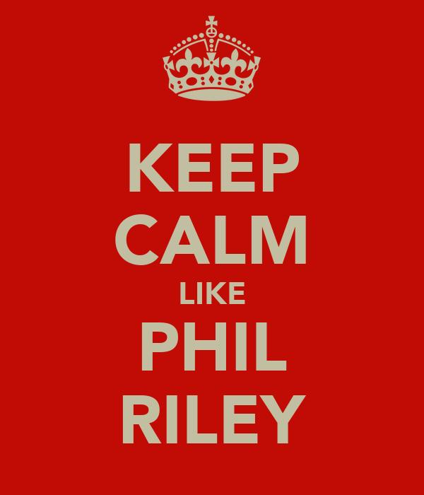 KEEP CALM LIKE PHIL RILEY