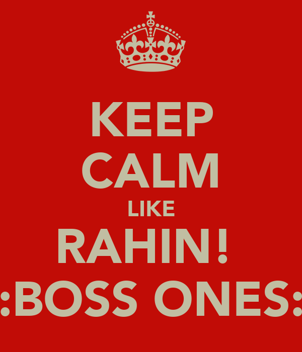 KEEP CALM LIKE RAHIN!  :BOSS ONES: