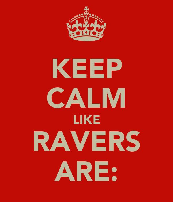 KEEP CALM LIKE RAVERS ARE: