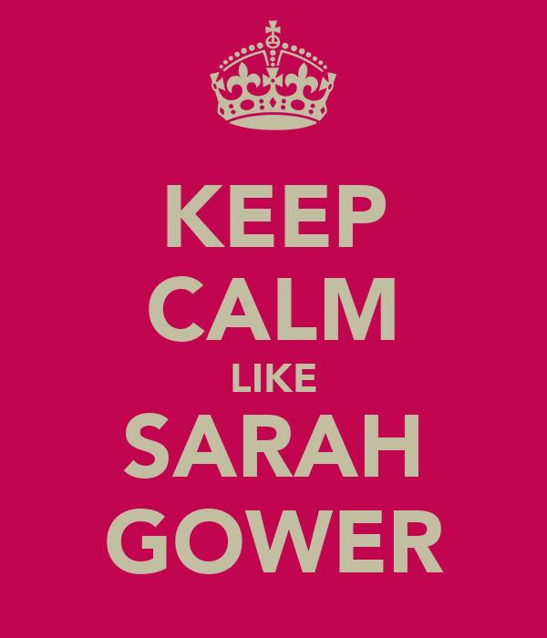 KEEP CALM LIKE SARAH GOWER