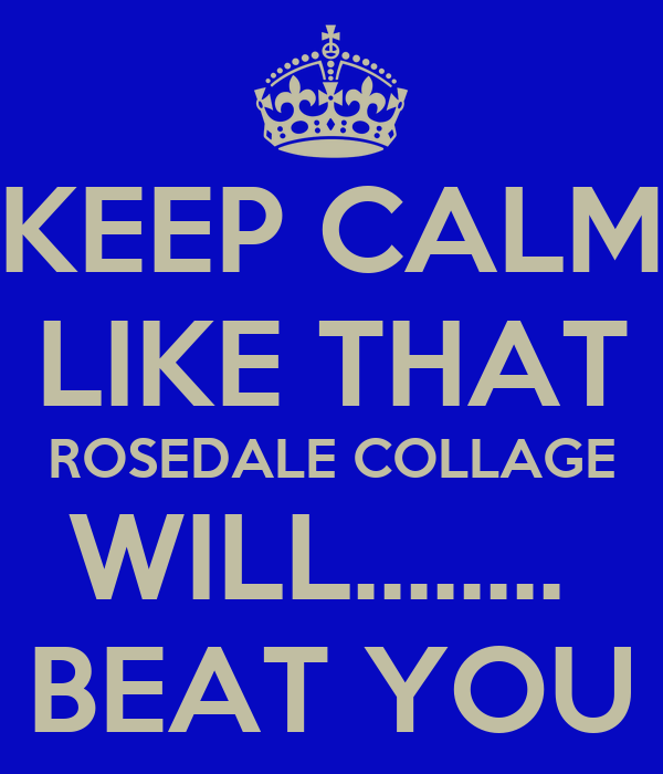 KEEP CALM LIKE THAT ROSEDALE COLLAGE WILL........  BEAT YOU