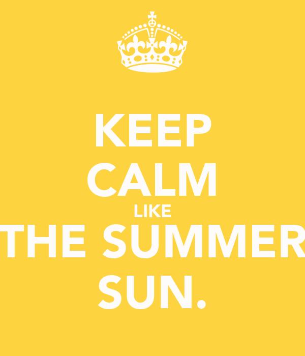KEEP CALM LIKE THE SUMMER SUN.