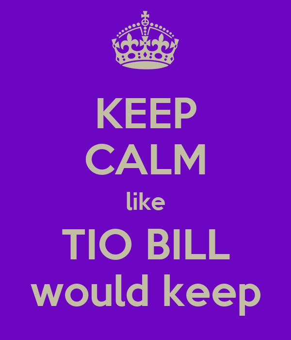 KEEP CALM like TIO BILL would keep