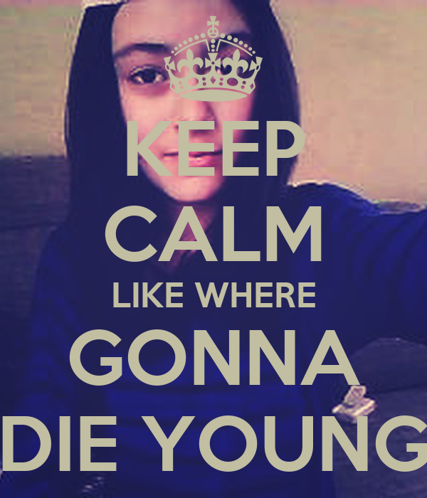 KEEP CALM LIKE WHERE GONNA DIE YOUNG