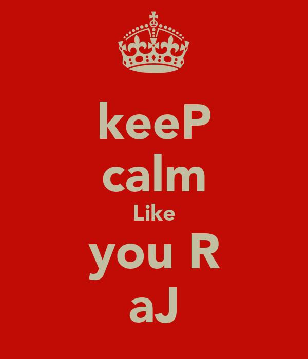 keeP calm Like you R aJ