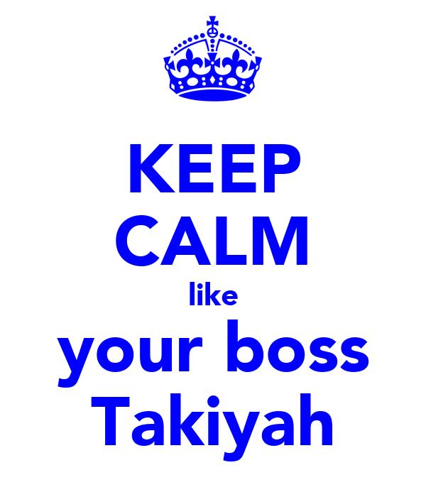 KEEP CALM like your boss Takiyah
