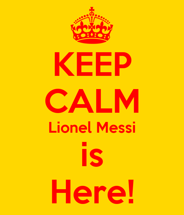 KEEP CALM Lionel Messi is Here!