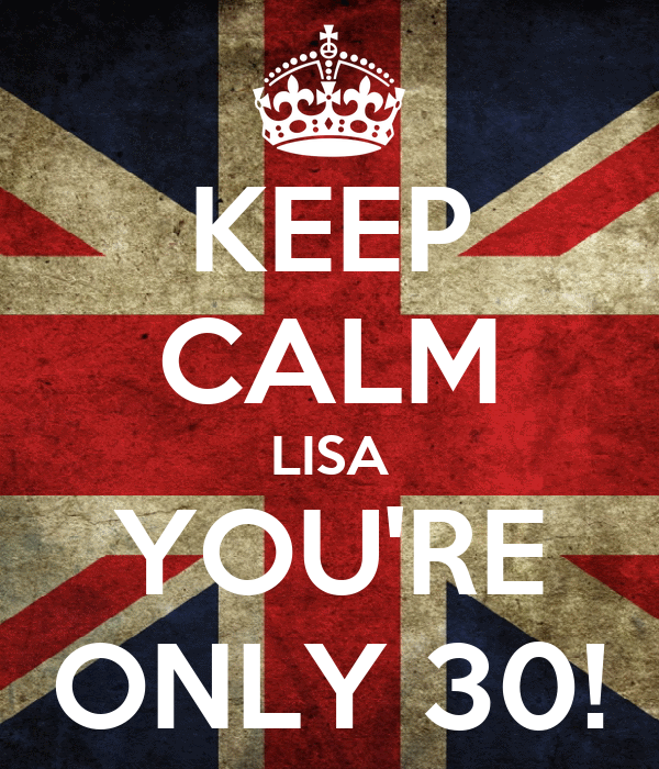 KEEP CALM LISA YOU'RE ONLY 30!