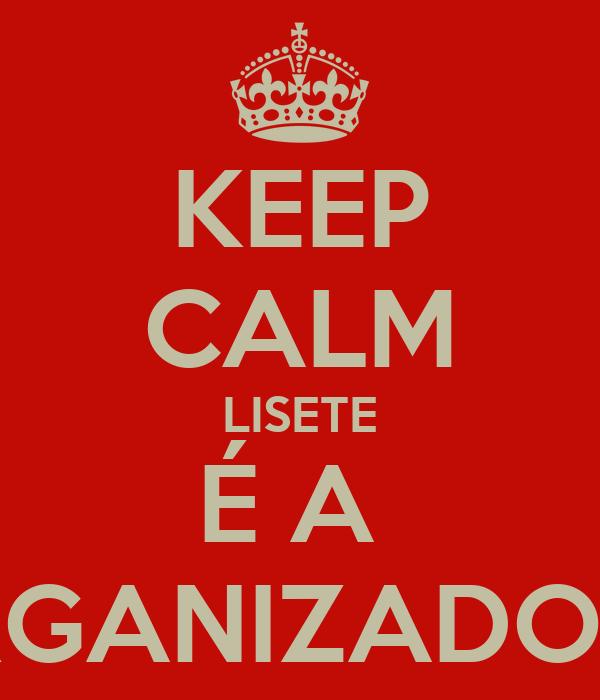 KEEP CALM LISETE É A  ORGANIZADORA
