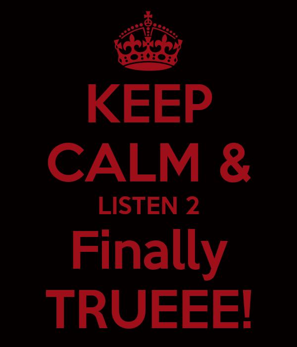 KEEP CALM & LISTEN 2 Finally TRUEEE!