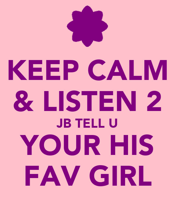 KEEP CALM & LISTEN 2 JB TELL U YOUR HIS FAV GIRL