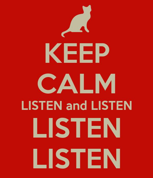 KEEP CALM LISTEN and LISTEN LISTEN LISTEN