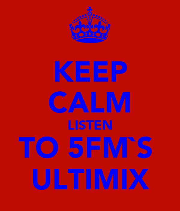 KEEP CALM LISTEN TO 5FM`S  ULTIMIX