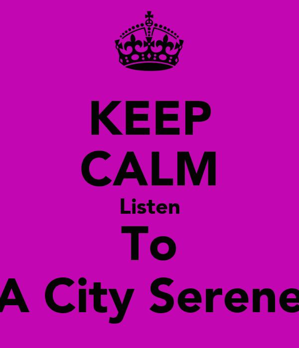 KEEP CALM Listen To A City Serene