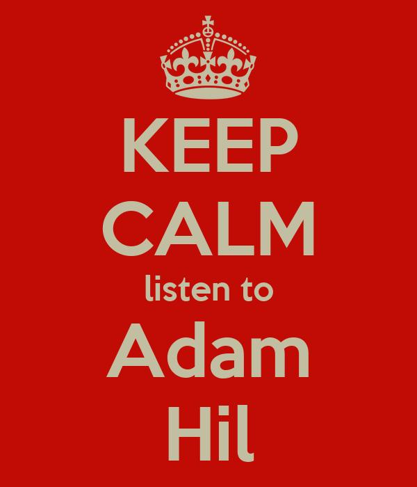 KEEP CALM listen to Adam Hil