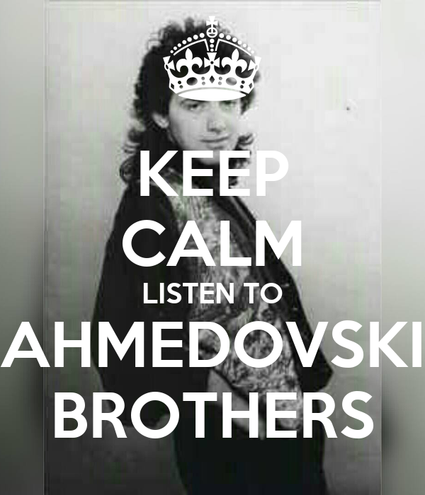 KEEP CALM LISTEN TO AHMEDOVSKI BROTHERS