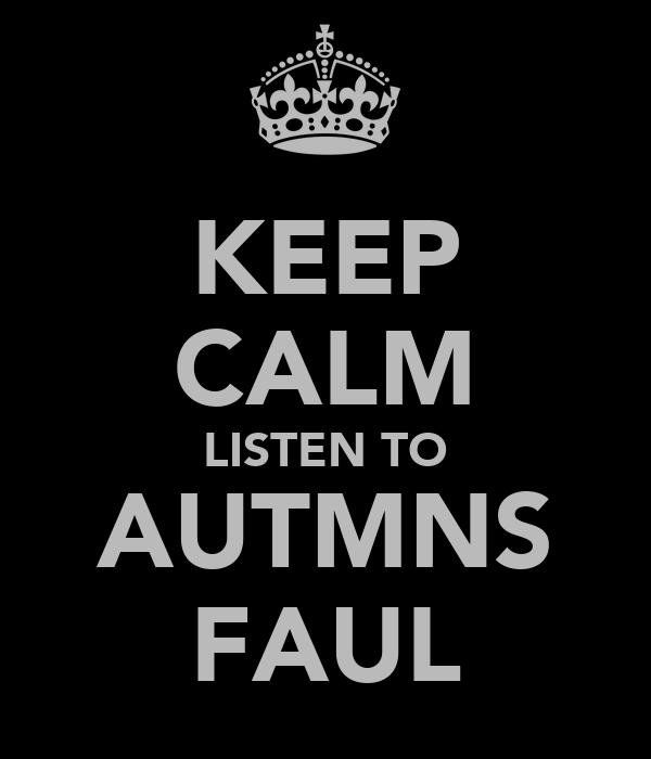 KEEP CALM LISTEN TO AUTMNS FAUL