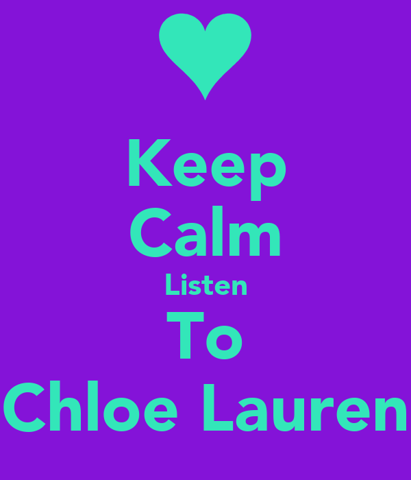 Keep Calm Listen To Chloe Lauren