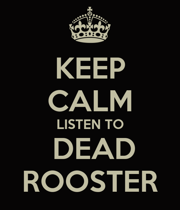KEEP CALM LISTEN TO  DEAD ROOSTER